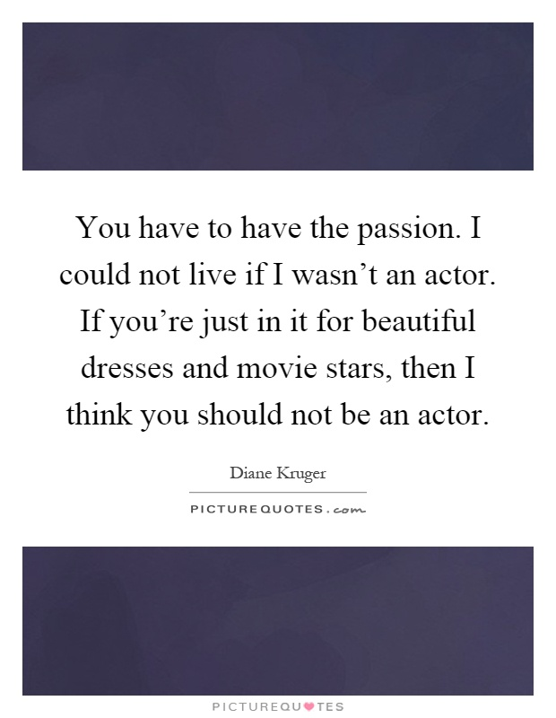 You have to have the passion. I could not live if I wasn't an actor. If you're just in it for beautiful dresses and movie stars, then I think you should not be an actor Picture Quote #1