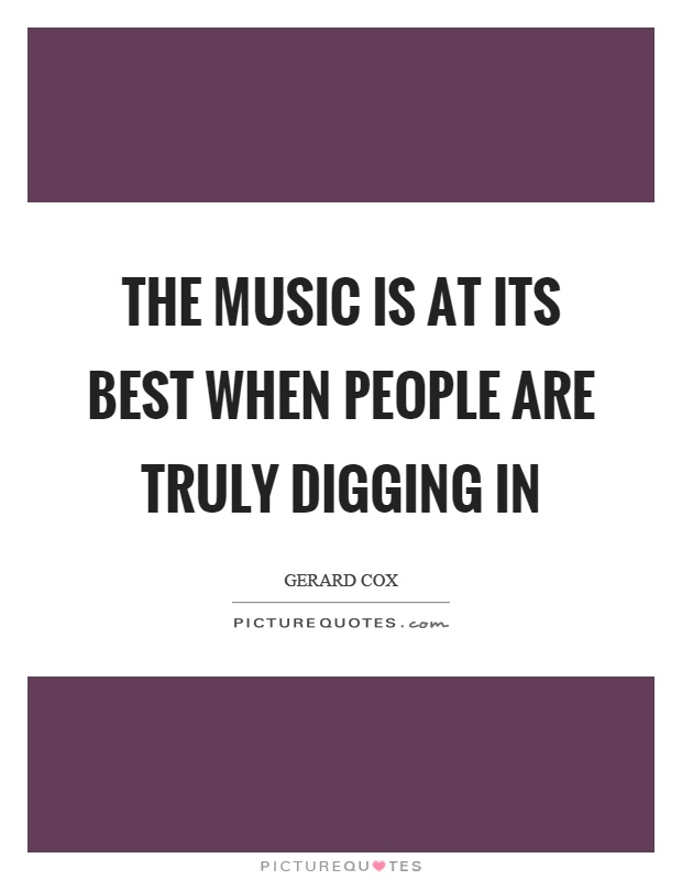 The music is at its best when people are truly digging in Picture Quote #1