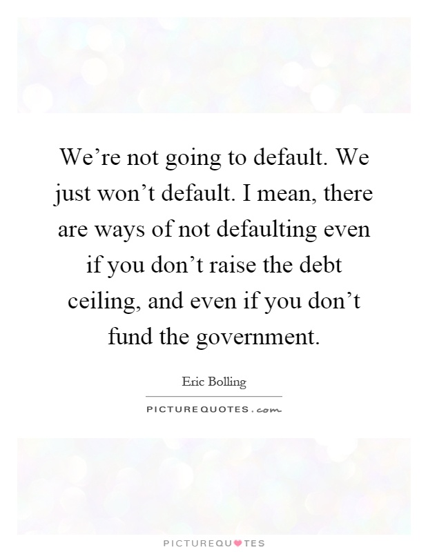We're not going to default. We just won't default. I mean, there are ways of not defaulting even if you don't raise the debt ceiling, and even if you don't fund the government Picture Quote #1