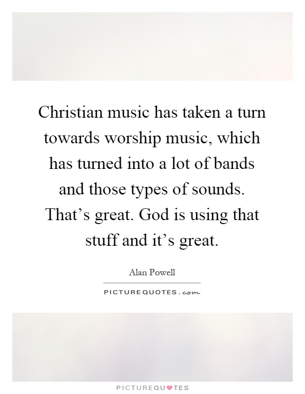 Christian music has taken a turn towards worship music, which has turned into a lot of bands and those types of sounds. That's great. God is using that stuff and it's great Picture Quote #1
