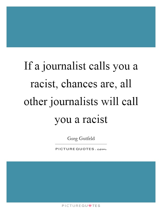 If a journalist calls you a racist, chances are, all other journalists will call you a racist Picture Quote #1