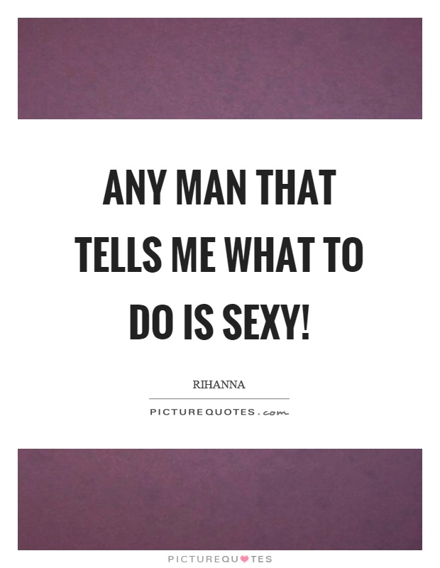 Any man that tells me what to do is sexy! Picture Quote #1