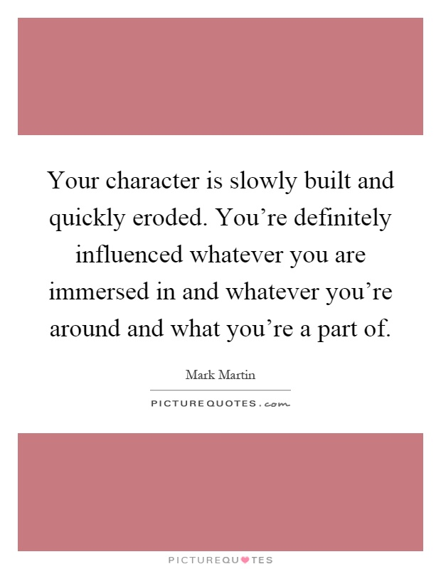 Your character is slowly built and quickly eroded. You're definitely influenced whatever you are immersed in and whatever you're around and what you're a part of Picture Quote #1