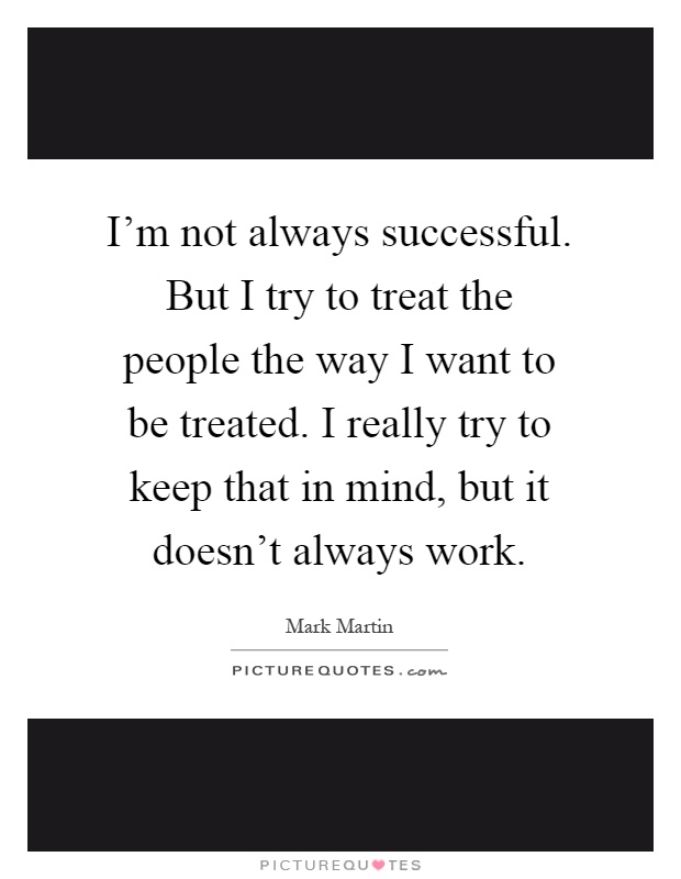 I'm not always successful. But I try to treat the people the way I want to be treated. I really try to keep that in mind, but it doesn't always work Picture Quote #1
