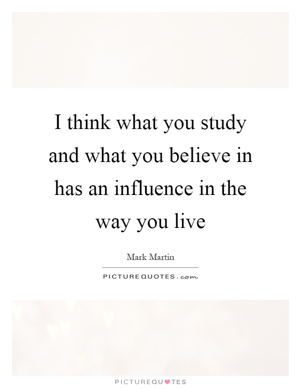 I think what you study and what you believe in has an influence in the way you live Picture Quote #1