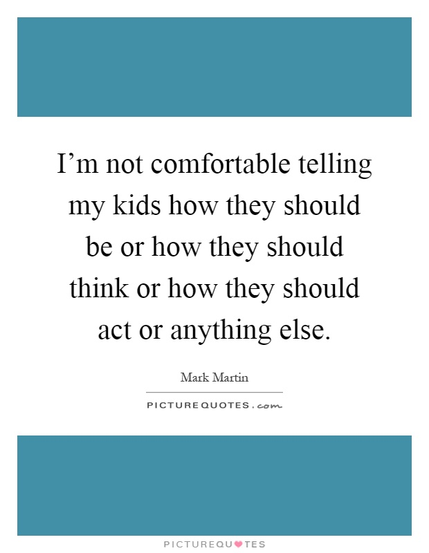 I'm not comfortable telling my kids how they should be or how they should think or how they should act or anything else Picture Quote #1