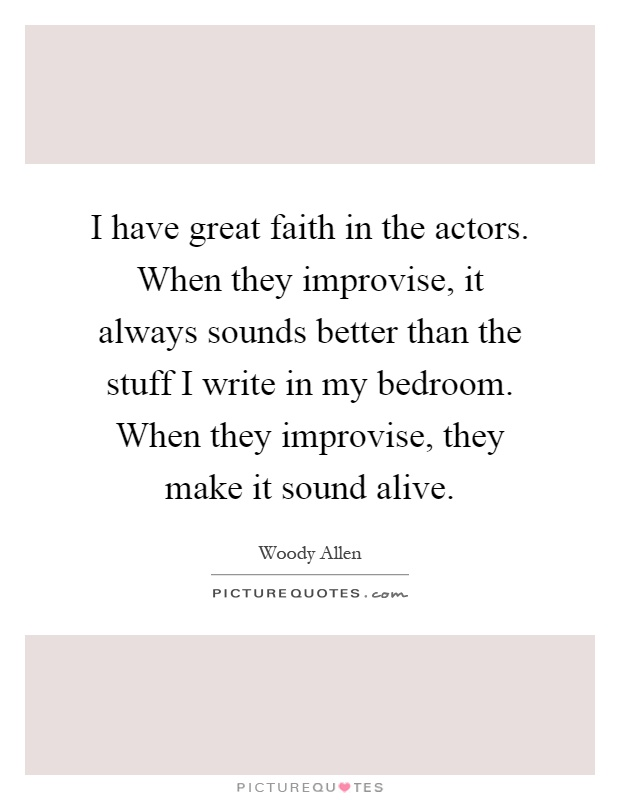 I have great faith in the actors. When they improvise, it always sounds better than the stuff I write in my bedroom. When they improvise, they make it sound alive Picture Quote #1