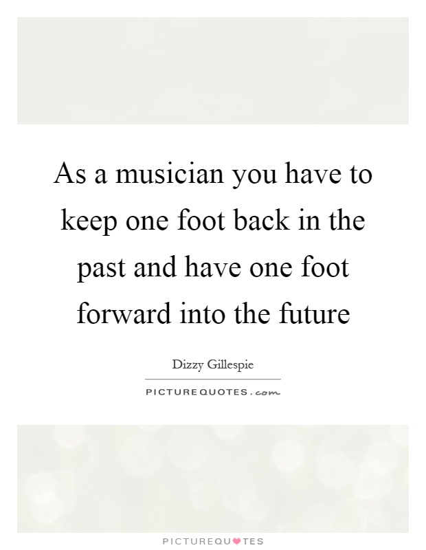 As a musician you have to keep one foot back in the past and have one foot forward into the future Picture Quote #1
