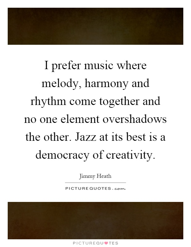 I prefer music where melody, harmony and rhythm come together and no one element overshadows the other. Jazz at its best is a democracy of creativity Picture Quote #1