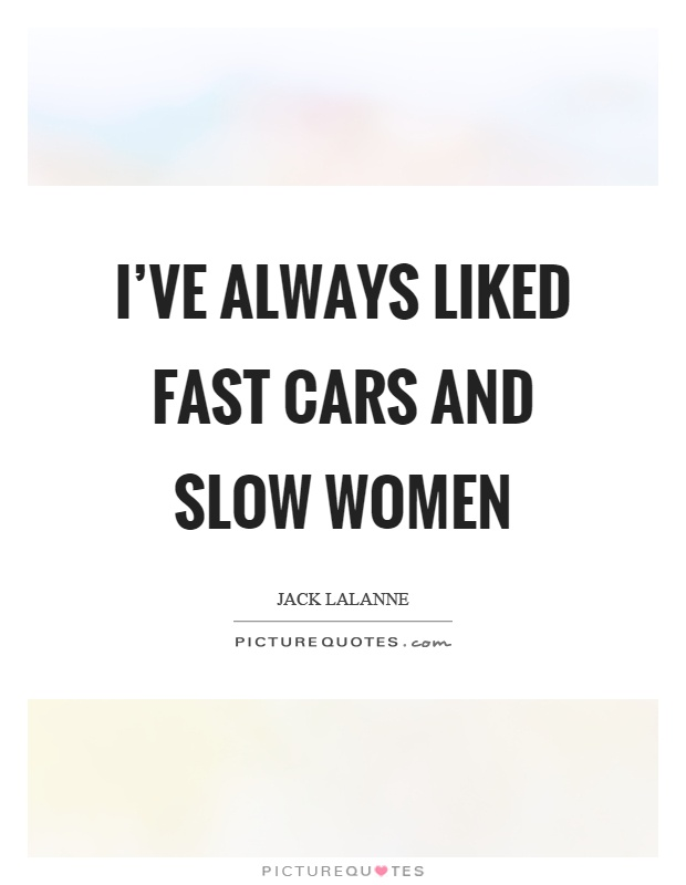 I've always liked fast cars and slow women Picture Quote #1