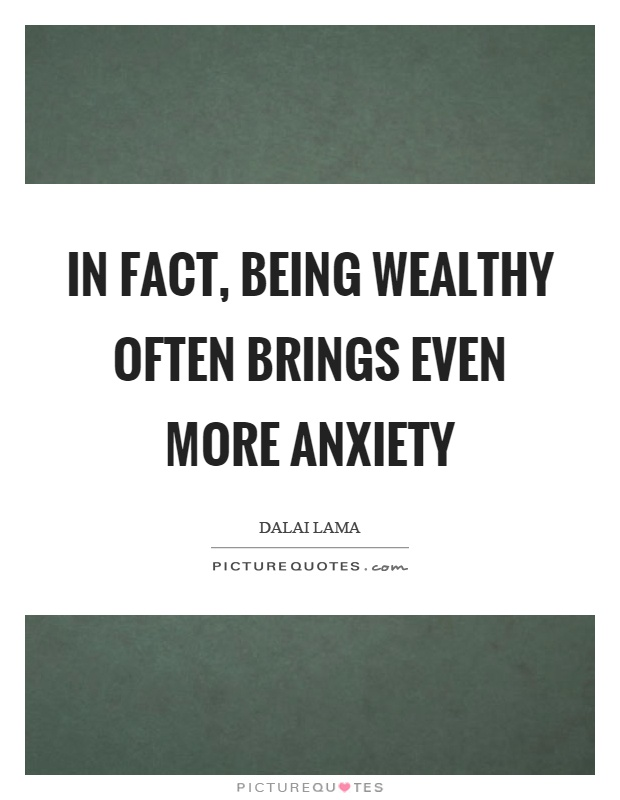 In fact, being wealthy often brings even more anxiety Picture Quote #1