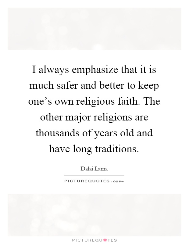I always emphasize that it is much safer and better to keep one's own religious faith. The other major religions are thousands of years old and have long traditions Picture Quote #1