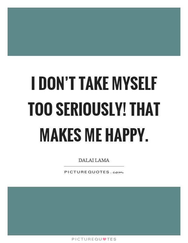 I don't take myself too seriously! That makes me happy Picture Quote #1