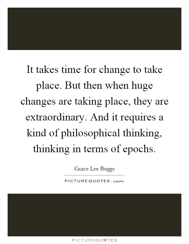 It takes time for change to take place. But then when huge changes are taking place, they are extraordinary. And it requires a kind of philosophical thinking, thinking in terms of epochs Picture Quote #1