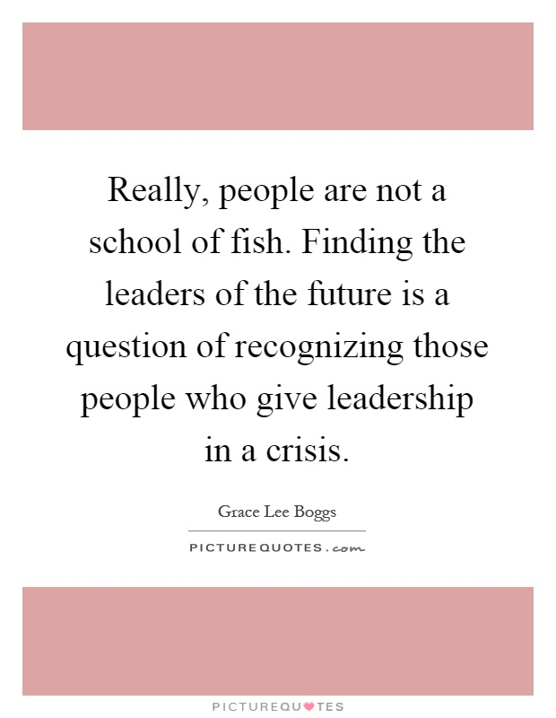 Really, people are not a school of fish. Finding the leaders of the future is a question of recognizing those people who give leadership in a crisis Picture Quote #1