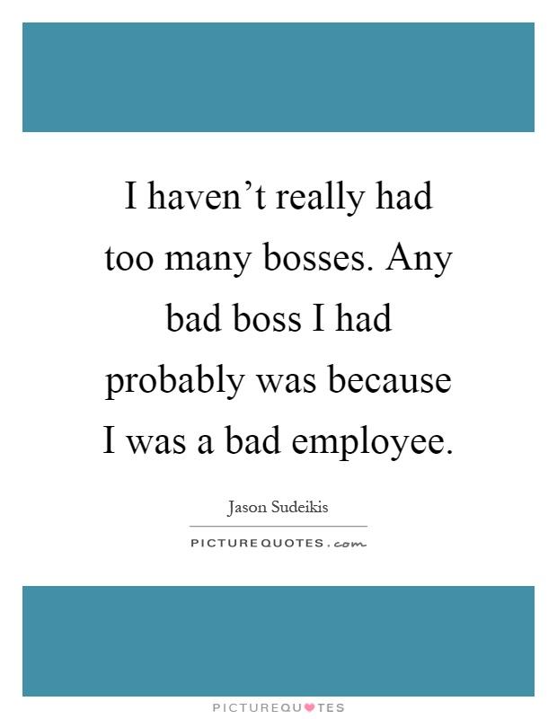 I haven\'t really had too many bosses. Any bad boss I had ...