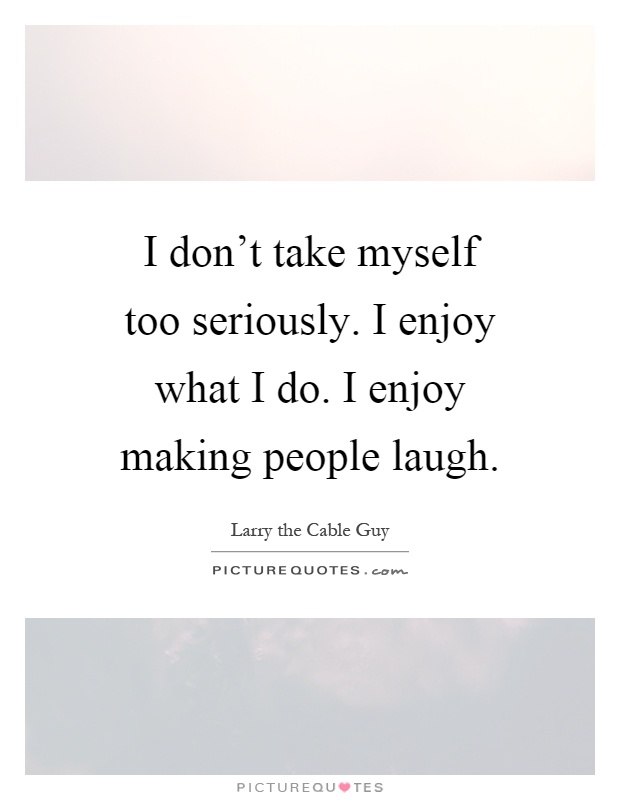 I don't take myself too seriously. I enjoy what I do. I enjoy making people laugh Picture Quote #1