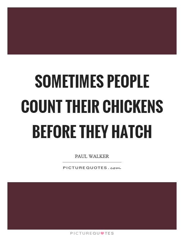 Sometimes people count their chickens before they hatch Picture Quote #1