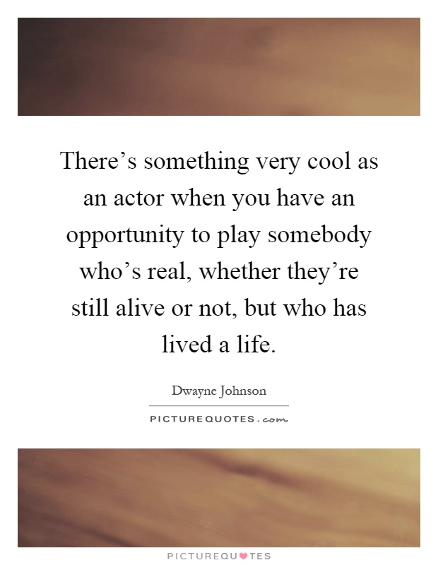 There's something very cool as an actor when you have an opportunity to play somebody who's real, whether they're still alive or not, but who has lived a life Picture Quote #1