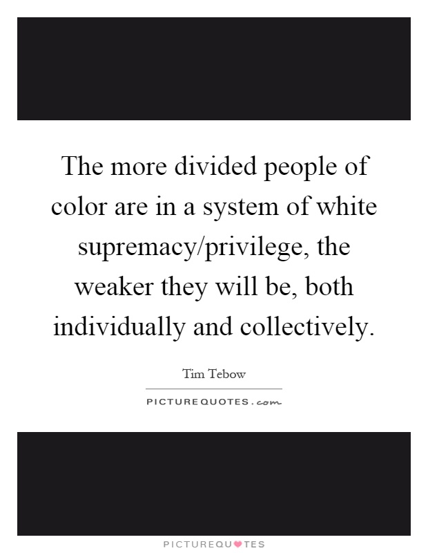 The more divided people of color are in a system of white supremacy/privilege, the weaker they will be, both individually and collectively Picture Quote #1