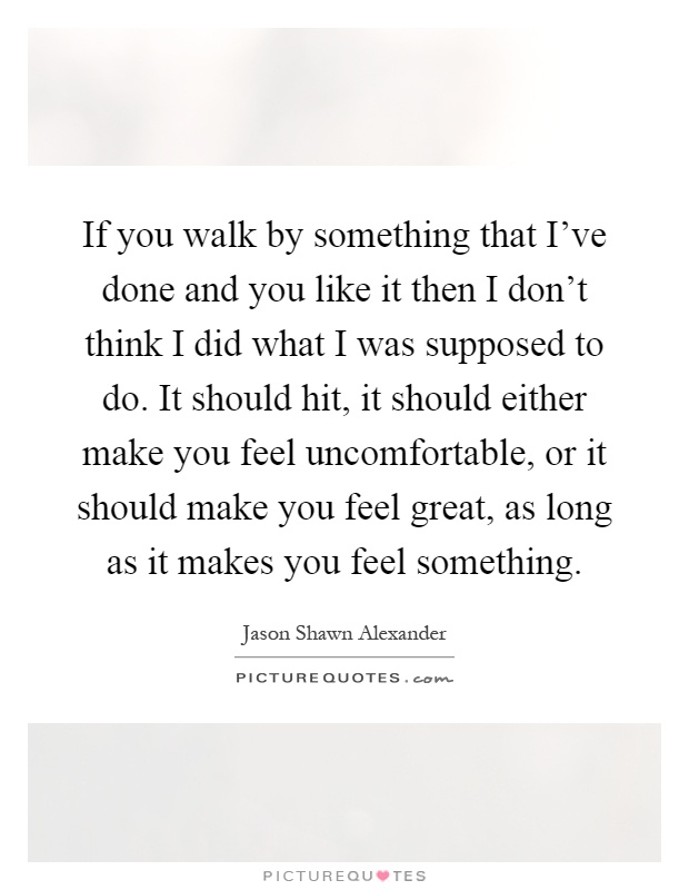 If you walk by something that I've done and you like it then I don't think I did what I was supposed to do. It should hit, it should either make you feel uncomfortable, or it should make you feel great, as long as it makes you feel something Picture Quote #1