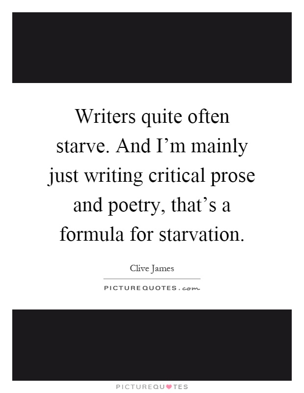 Writers quite often starve. And I'm mainly just writing critical prose and poetry, that's a formula for starvation Picture Quote #1