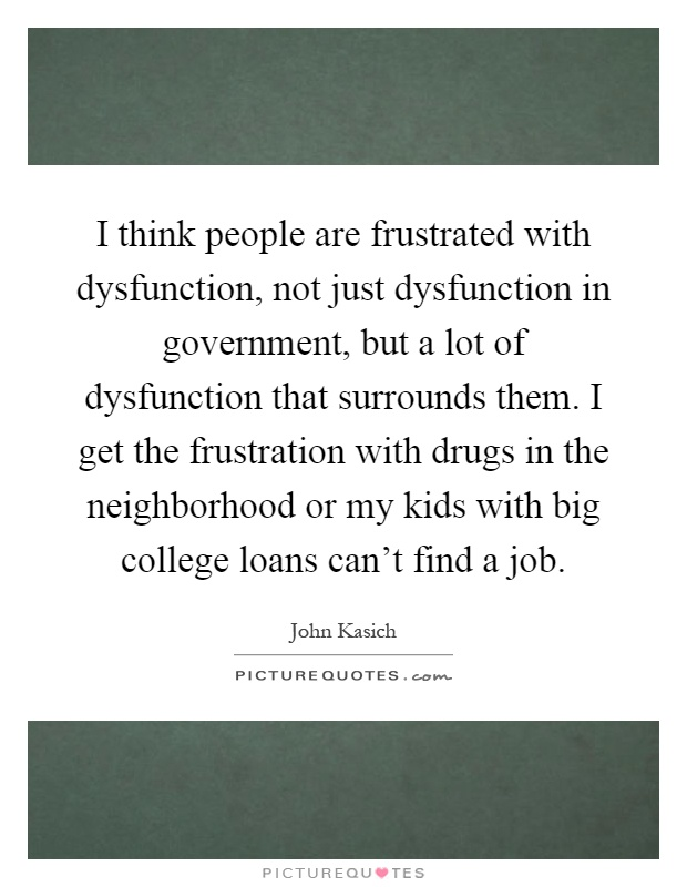 I think people are frustrated with dysfunction, not just dysfunction in government, but a lot of dysfunction that surrounds them. I get the frustration with drugs in the neighborhood or my kids with big college loans can't find a job Picture Quote #1