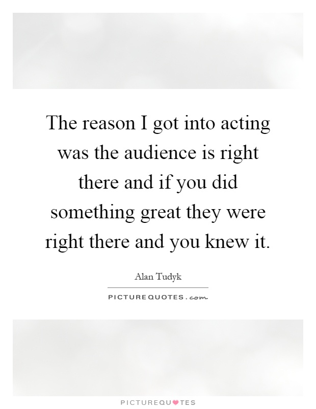 The reason I got into acting was the audience is right there and if you did something great they were right there and you knew it Picture Quote #1