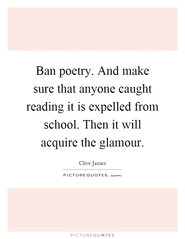 Ban poetry. And make sure that anyone caught reading it is expelled from school. Then it will acquire the glamour Picture Quote #1