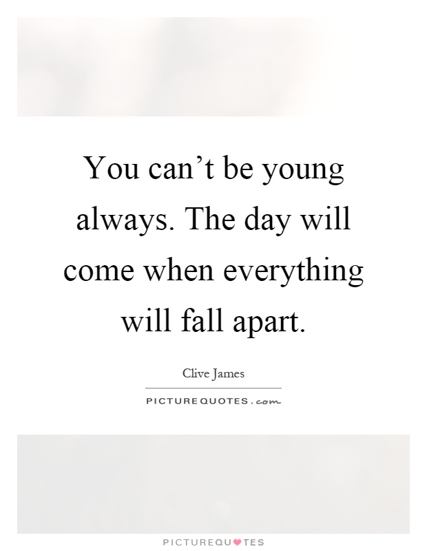 You can't be young always. The day will come when everything will fall apart Picture Quote #1