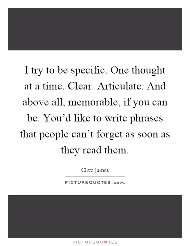 I try to be specific. One thought at a time. Clear. Articulate. And above all, memorable, if you can be. You'd like to write phrases that people can't forget as soon as they read them Picture Quote #1