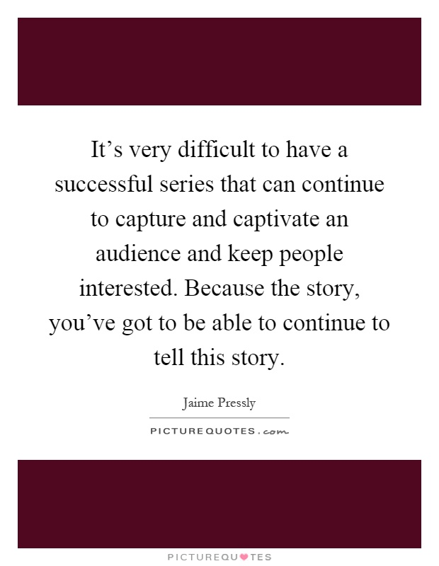 It's very difficult to have a successful series that can continue to capture and captivate an audience and keep people interested. Because the story, you've got to be able to continue to tell this story Picture Quote #1