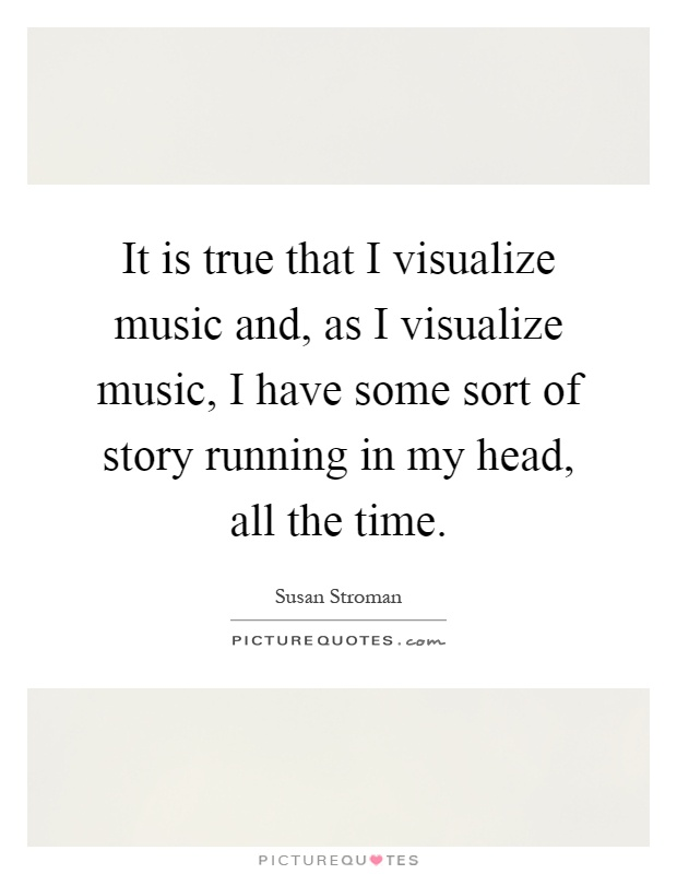 It is true that I visualize music and, as I visualize music, I have some sort of story running in my head, all the time Picture Quote #1