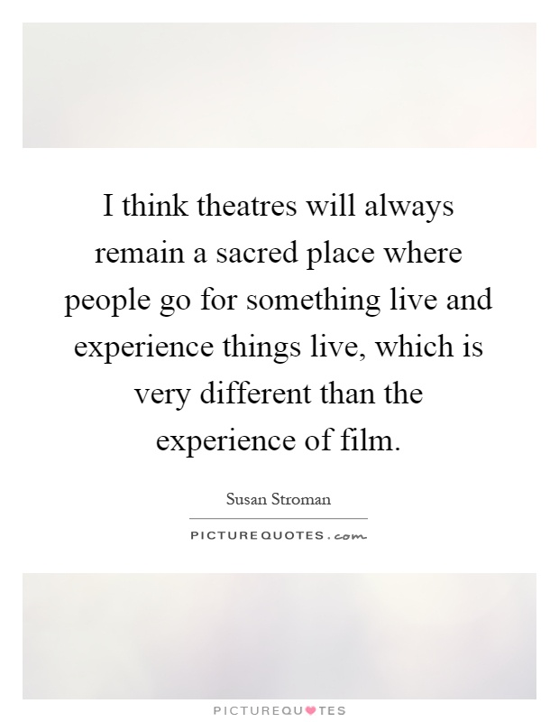 I think theatres will always remain a sacred place where people go for something live and experience things live, which is very different than the experience of film Picture Quote #1