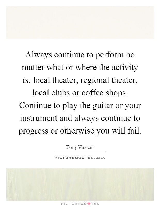 Always continue to perform no matter what or where the activity is: local theater, regional theater, local clubs or coffee shops. Continue to play the guitar or your instrument and always continue to progress or otherwise you will fail Picture Quote #1