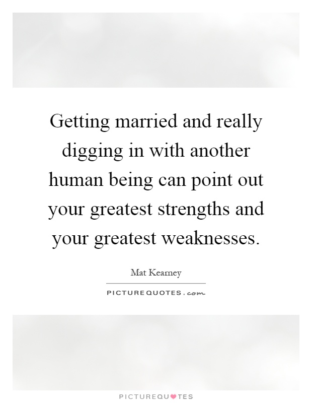 Getting married and really digging in with another human being can point out your greatest strengths and your greatest weaknesses Picture Quote #1