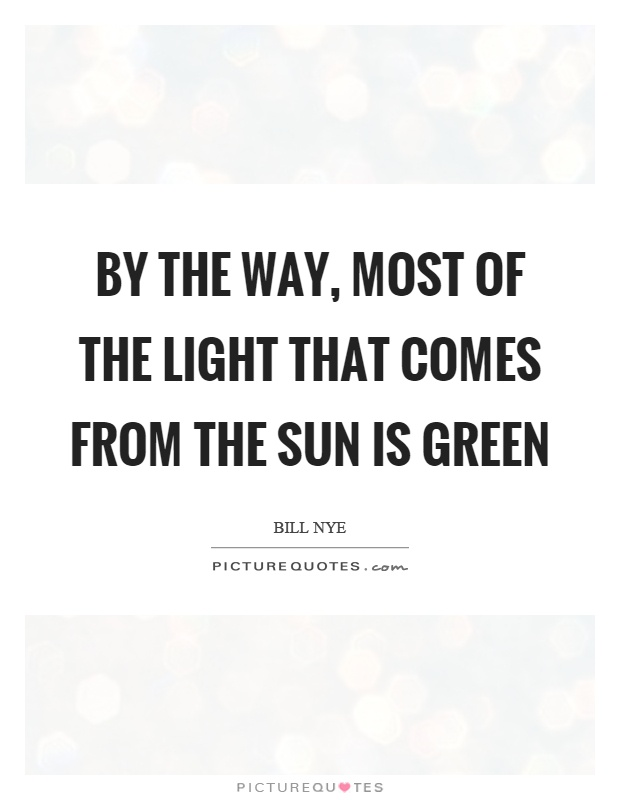 By the way, most of the light that comes from the sun is green Picture Quote #1