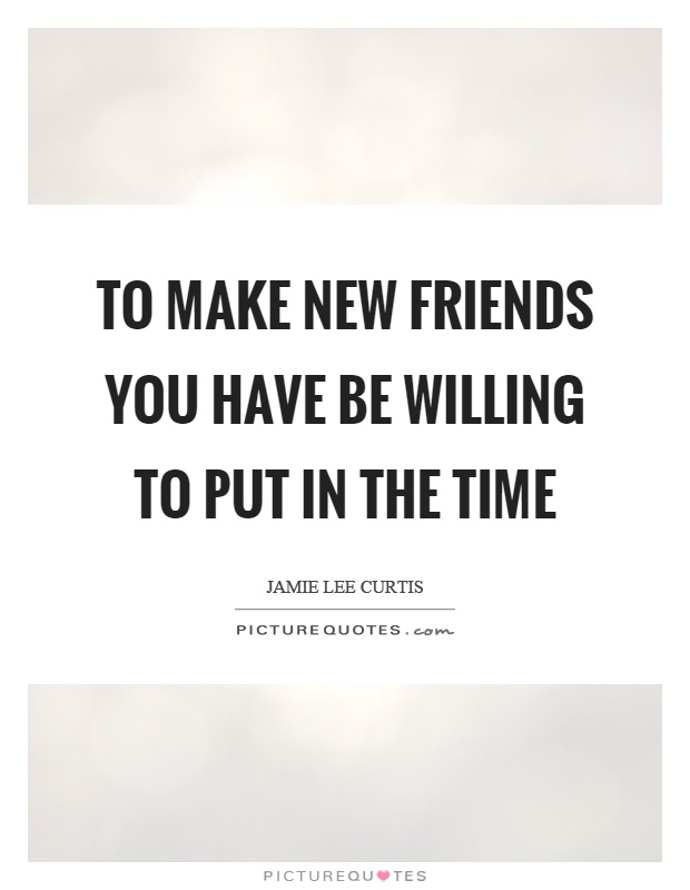 To make new friends you have be willing to put in the time Picture Quote #1