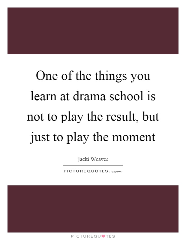 One of the things you learn at drama school is not to play the result, but just to play the moment Picture Quote #1