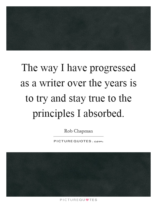 The way I have progressed as a writer over the years is to try and stay true to the principles I absorbed Picture Quote #1