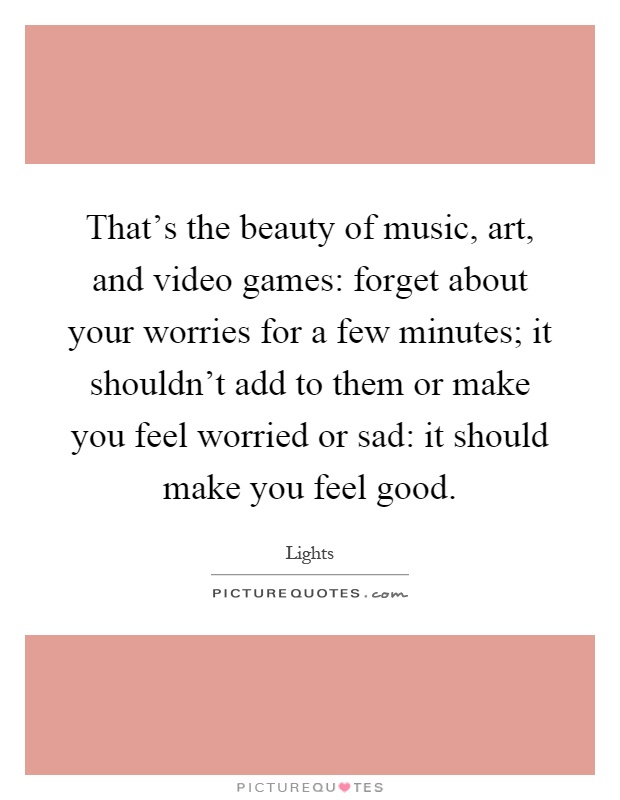 That's the beauty of music, art, and video games: forget about your worries for a few minutes; it shouldn't add to them or make you feel worried or sad: it should make you feel good Picture Quote #1
