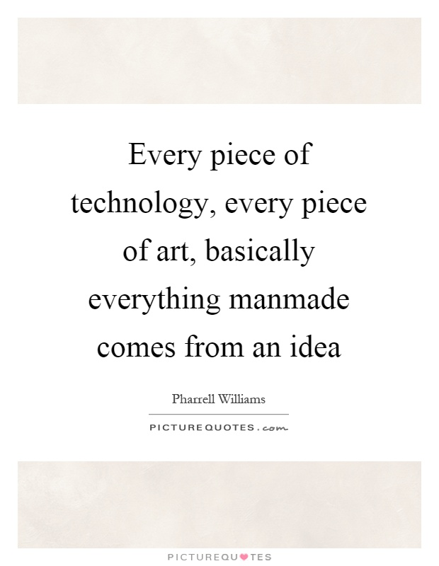 Every piece of technology, every piece of art, basically everything manmade comes from an idea Picture Quote #1