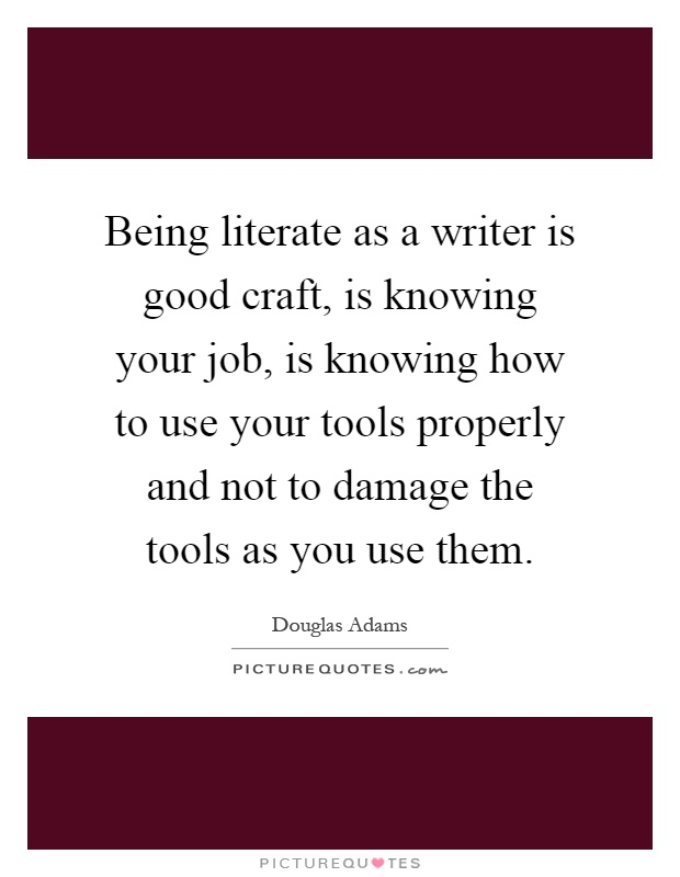 being literate as a writer is good craft is knowing your job being literate as a writer is good craft is knowing your job is knowing how to use your tools properly and not to damage the tools as you use them