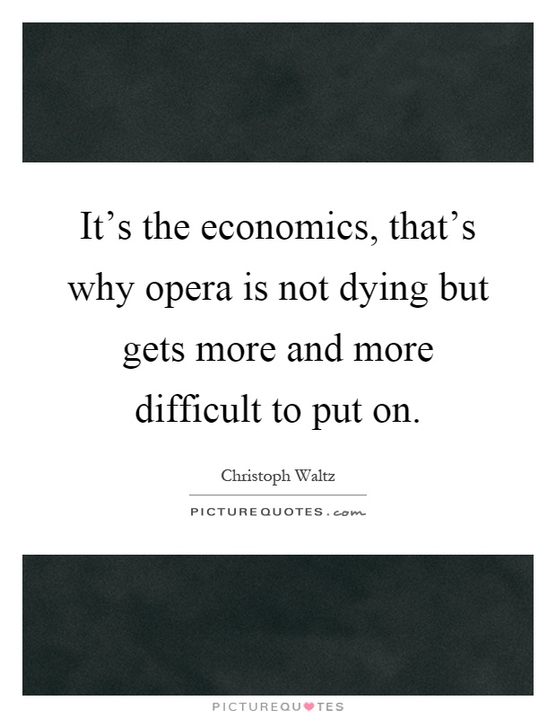 It's the economics, that's why opera is not dying but gets more and more difficult to put on Picture Quote #1
