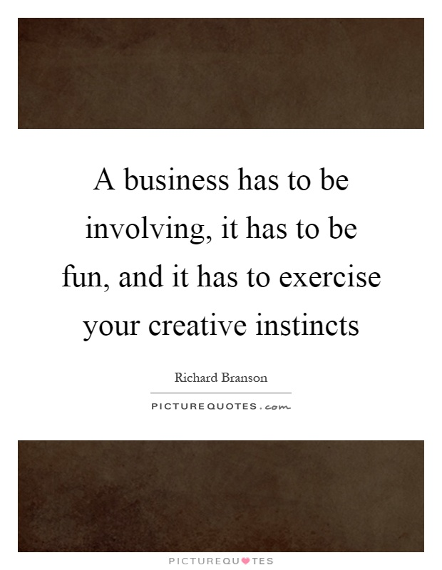 A business has to be involving, it has to be fun, and it has to exercise your creative instincts Picture Quote #1