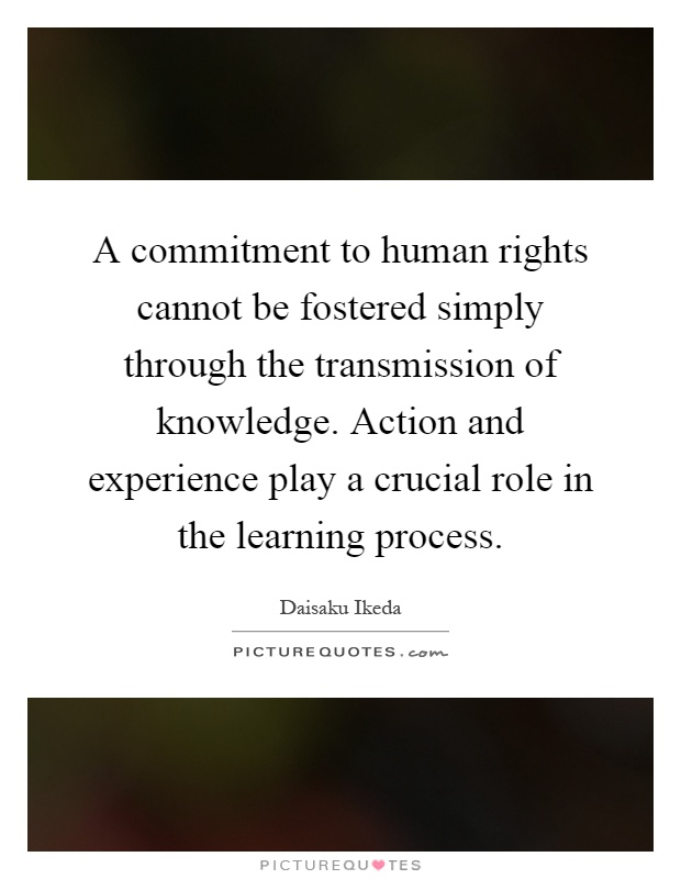 A commitment to human rights cannot be fostered simply through the transmission of knowledge. Action and experience play a crucial role in the learning process Picture Quote #1