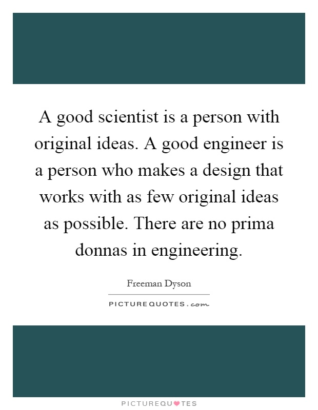 A good scientist is a person with original ideas. A good engineer is a person who makes a design that works with as few original ideas as possible. There are no prima donnas in engineering Picture Quote #1