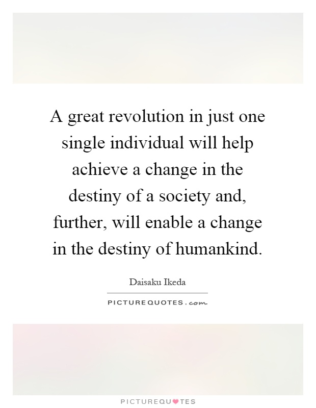 A great revolution in just one single individual will help achieve a change in the destiny of a society and, further, will enable a change in the destiny of humankind Picture Quote #1