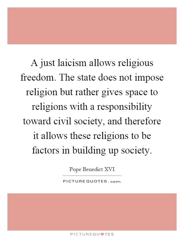 A just laicism allows religious freedom. The state does not impose religion but rather gives space to religions with a responsibility toward civil society, and therefore it allows these religions to be factors in building up society Picture Quote #1