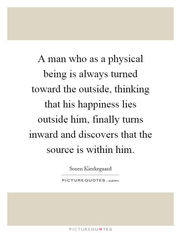 A man who as a physical being is always turned toward the outside, thinking that his happiness lies outside him, finally turns inward and discovers that the source is within him Picture Quote #1